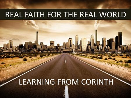 REAL FAITH FOR THE REAL WORLD LEARNING FROM CORINTH.