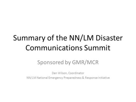 Summary of the NN/LM Disaster Communications Summit Sponsored by GMR/MCR Dan Wilson, Coordinator NN/LM National Emergency Preparedness & Response Initiative.