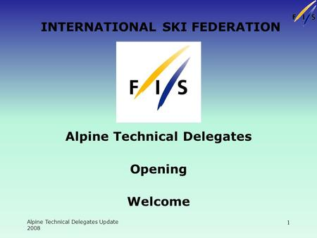 Alpine Technical Delegates Update 2008 1 INTERNATIONAL SKI FEDERATION Alpine Technical Delegates Opening Welcome.