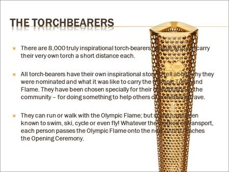  There are 8,000 truly inspirational torch-bearers; people who will carry their very own torch a short distance each.  All torch-bearers have their own.