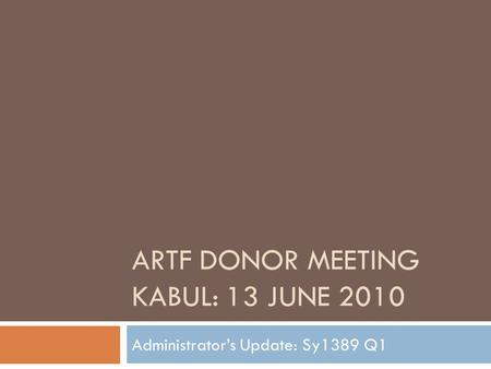 ARTF DONOR MEETING KABUL: 13 JUNE 2010 Administrator's Update: Sy1389 Q1.