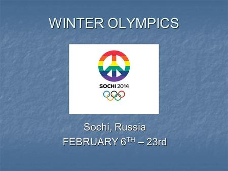 WINTER OLYMPICS Sochi, Russia FEBRUARY 6 TH – 23rd.