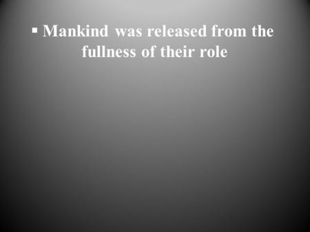  Mankind was released from the fullness of their role.