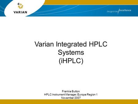 Varian Integrated HPLC Systems (iHPLC) Frankie Button HPLC Instrument Manager, Europe Region 1 November 2007.