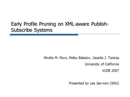 Early Profile Pruning on XML-aware Publish- Subscribe Systems Mirella M. Moro, Petko Bakalov, Vassilis J. Tsotras University of California VLDB 2007 Presented.