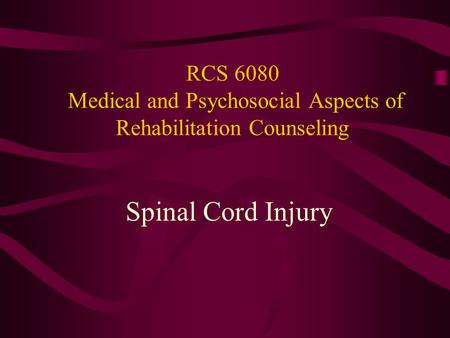 RCS 6080 Medical and Psychosocial Aspects of Rehabilitation Counseling Spinal Cord Injury.
