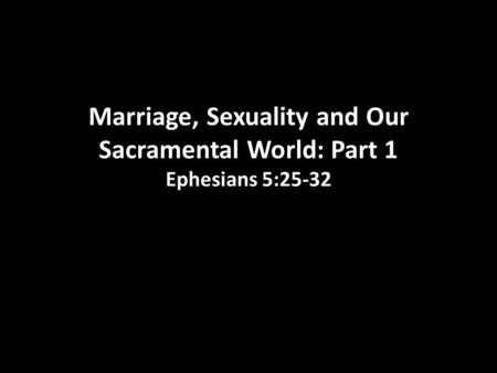 Marriage, Sexuality and Our Sacramental World: Part 1 Ephesians 5:25-32.