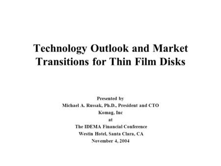 Technology Outlook and Market Transitions for Thin Film Disks Presented by Michael A. Russak, Ph.D., President and CTO Komag, Inc at The IDEMA Financial.