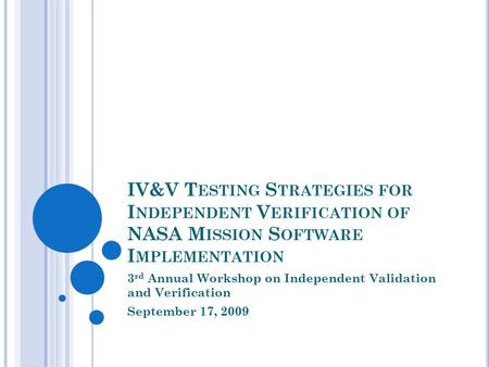 IV&V T ESTING S TRATEGIES FOR I NDEPENDENT V ERIFICATION OF NASA M ISSION S OFTWARE I MPLEMENTATION 3 rd Annual Workshop on Independent Validation and.