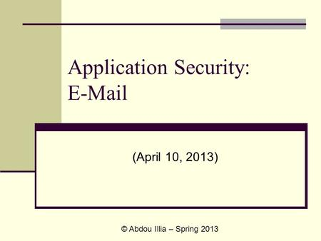 Application Security: E-Mail (April 10, 2013) © Abdou Illia – Spring 2013.