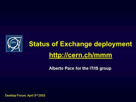 Status of Exchange deployment Alberto Pace for the IT/IS group  Desktop Forum, April 3 rd 2003.