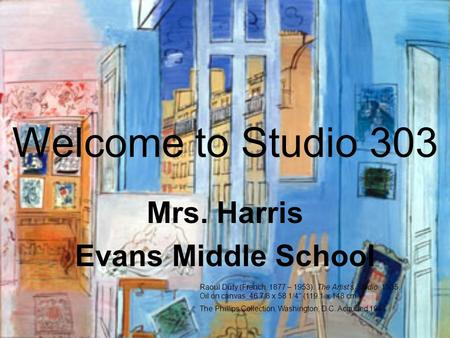 Welcome to Studio 303 Mrs. Harris Evans Middle School Raoul Dufy (French, 1877 – 1953). The Artist's Studio, 1935. Oil on canvas, 46 7/8 x 58 1/4 (119.1.