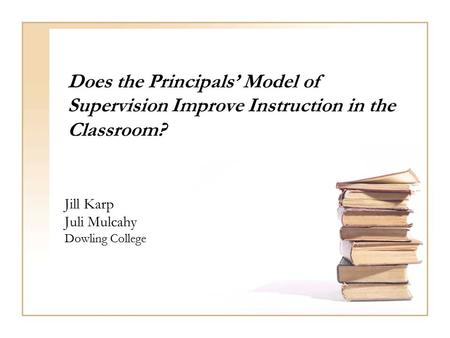 Does the Principals' Model of Supervision Improve Instruction in the Classroom? Jill Karp Juli Mulcahy Dowling College.