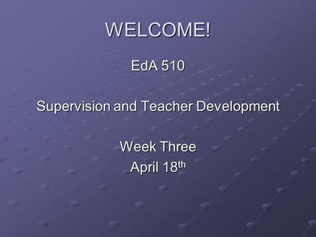 WELCOME! EdA 510 Supervision and Teacher Development Week Three April 18 th.