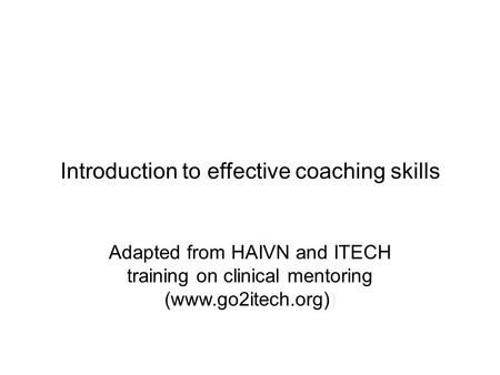 Introduction to effective coaching skills Adapted from HAIVN and ITECH training on clinical mentoring (www.go2itech.org))