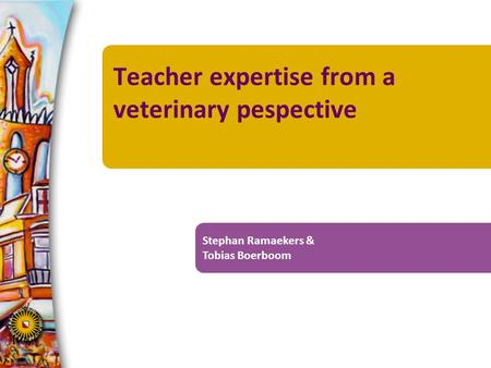 Teacher expertise from a veterinary pespective Stephan Ramaekers & Tobias Boerboom.