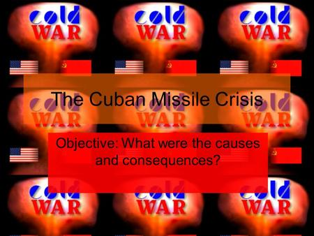 The Cuban Missile Crisis Objective: What were the causes and consequences?