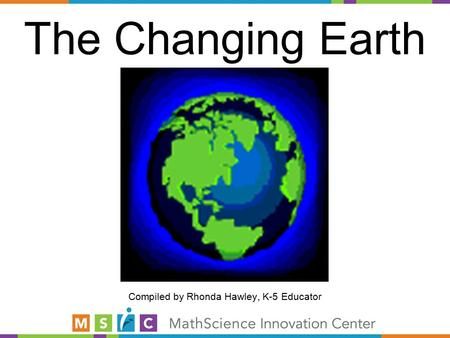 The Changing Earth Compiled by Rhonda Hawley, K-5 Educator.