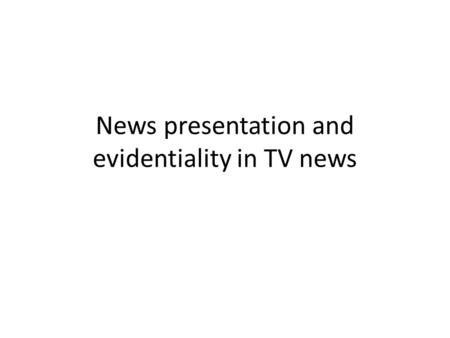 News presentation and evidentiality in TV news. News presentation two levels/phases of presentation: – the programme itself : the product of the institution.