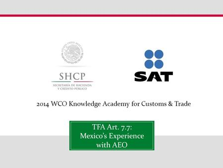 2014 WCO Knowledge Academy for Customs & Trade TFA Art. 7.7: Mexico's Experience with AEO.