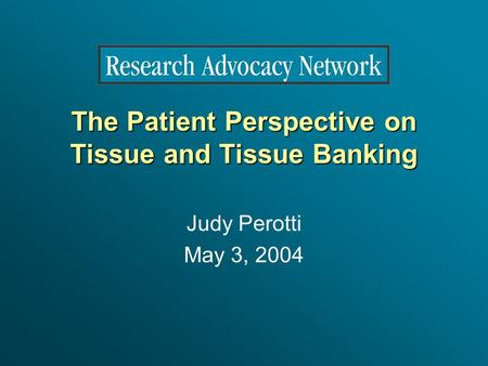 The Patient Perspective on Tissue and Tissue Banking Judy Perotti May 3, 2004.