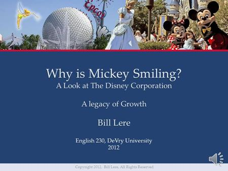 Why is Mickey Smiling? A Look at The Disney Corporation A legacy of Growth Bill Lere English 230, DeVry University 2012 Copyright 2012, Bill Lere, All.