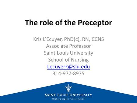 The role of the Preceptor Kris L'Ecuyer, PhD(c), RN, CCNS Associate Professor Saint Louis University School of Nursing 314-977-8975.