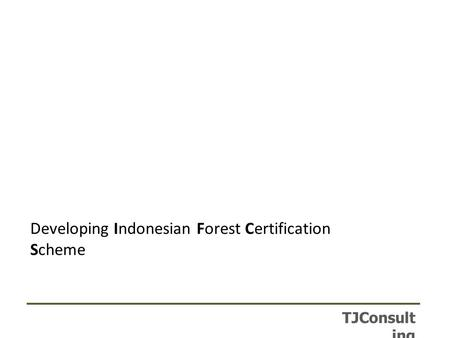 TJConsult ing Developing Indonesian Forest Certification Scheme.