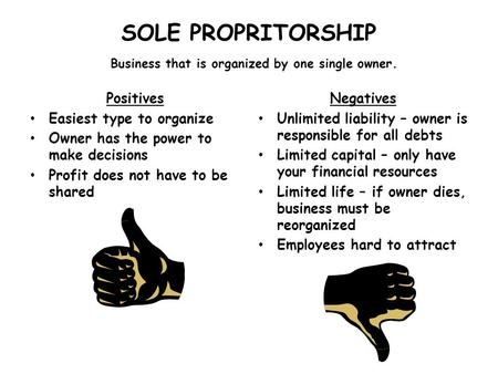 SOLE PROPRITORSHIP Business that is organized by one single owner. Positives Easiest type to organize Owner has the power to make decisions Profit does.