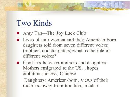 "an interpretation of two kinds by amy tan Analysis of two kinds by amy tan in the story ""two kinds"", the author, amy tan, intends to make reader think of the meaning behind the story."