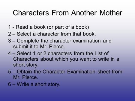 Characters From Another Mother 1 - Read a book (or part of a book) 2 – Select a character from that book. 3 – Complete the character examination and submit.
