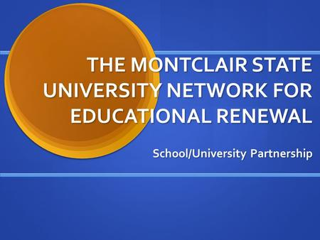 THE MONTCLAIR STATE UNIVERSITY NETWORK FOR EDUCATIONAL RENEWAL School/University Partnership.