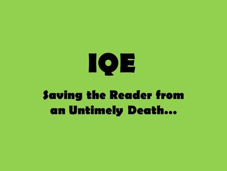 IQE Saving the Reader from an Untimely Death…. The Basics IQE is what we use when providing textual evidence (quoting!) and stands for: – I: Introduce.
