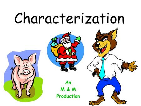 Characterization An M & M Production Characterization The people and animals in a story are the characters. Authors give you clues about what the characters.