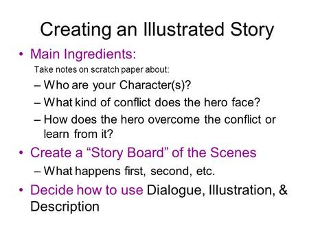 Creating an Illustrated Story Main Ingredients: Take notes on scratch paper about: –Who are your Character(s)? –What kind of conflict does the hero face?