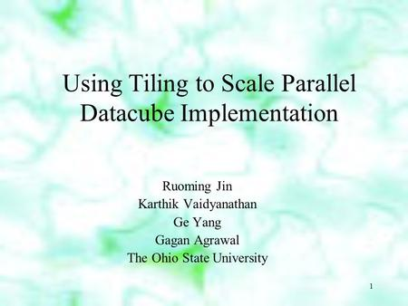 1 Using Tiling to Scale Parallel Datacube Implementation Ruoming Jin Karthik Vaidyanathan Ge Yang Gagan Agrawal The Ohio State University.