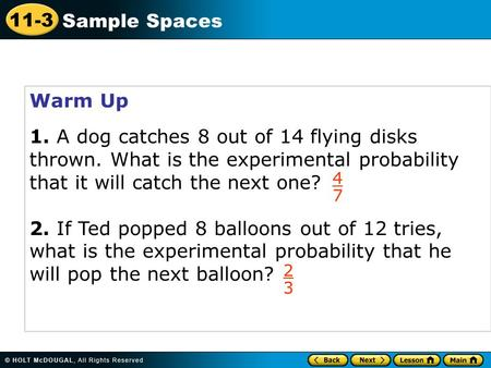 11-3 Sample Spaces Warm Up 1. A dog catches 8 out of 14 flying disks thrown. What is the experimental probability that it will catch the next one? 2. If.
