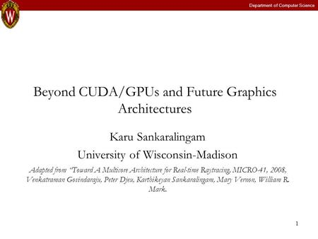 "Department of Computer Science 1 Beyond CUDA/GPUs and Future Graphics Architectures Karu Sankaralingam University of Wisconsin-Madison Adapted from ""Toward."