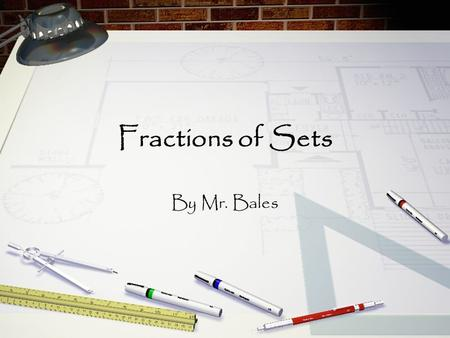 Fractions of Sets By Mr. Bales Objective By the end of this lesson, you will be able to identify, read, write, and model fractions for parts of a set.