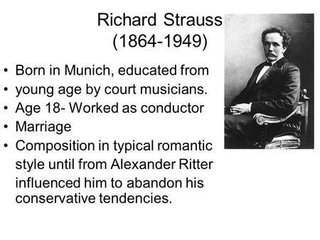 Richard Strauss (1864-1949) Born in Munich, educated from young age by court musicians. Age 18- Worked as conductor Marriage Composition in typical romantic.