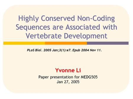 Highly Conserved Non-Coding Sequences are Associated with Vertebrate Development PLoS Biol. 2005 Jan;3(1):e7. Epub 2004 Nov 11. Yvonne Li Paper presentation.