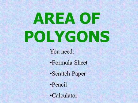 AREA OF POLYGONS You need: Formula Sheet Scratch Paper Pencil Calculator.