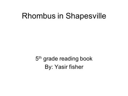 Rhombus in Shapesville 5 th grade reading book By: Yasir fisher.