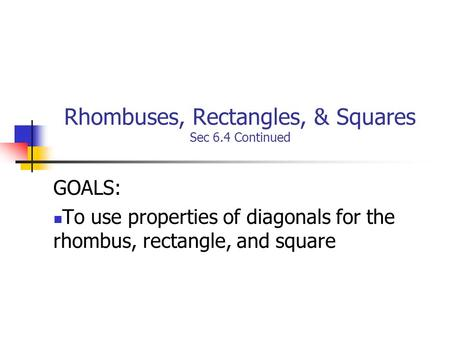 Rhombuses, Rectangles, & Squares Sec 6.4 Continued GOALS: To use properties of diagonals for the rhombus, rectangle, and square.