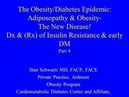 The Obesity/Diabetes Epidemic: Adiposopathy & Obesity- The New Disease! Dx & (Rx) of Insulin Resistance & early DM Part 4 Stan Schwartz MD, FACP, FACE.