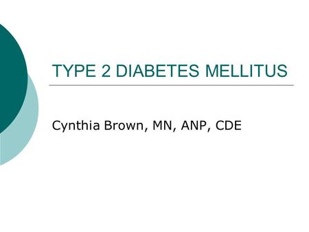 TYPE 2 DIABETES MELLITUS Cynthia Brown, MN, ANP, CDE.
