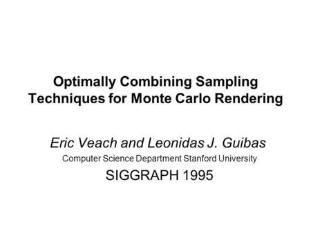 Optimally Combining Sampling Techniques for Monte Carlo Rendering Eric Veach and Leonidas J. Guibas Computer Science Department Stanford University SIGGRAPH.