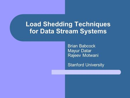 Load Shedding Techniques for Data Stream Systems Brian Babcock Mayur Datar Rajeev Motwani Stanford University.