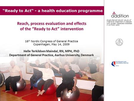 """Ready to Act"" - a health education programme 16 th Nordic Congress of General Practice Copenhagen, May 14, 2009 Helle Terkildsen Maindal, RN, MPH, PhD."