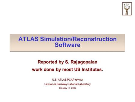 ATLAS Simulation/Reconstruction Software Reported by S. Rajagopalan work done by most US Institutes. U.S. ATLAS PCAP review Lawrence Berkeley National.